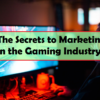 The Secrets to Marketing in the Gaming Industry