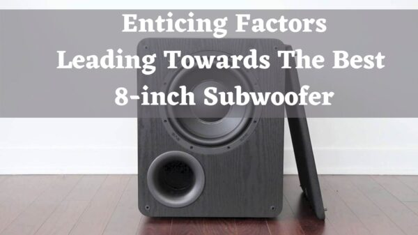 Enticing Factors Leading Towards The Best 8-inch Subwoofer