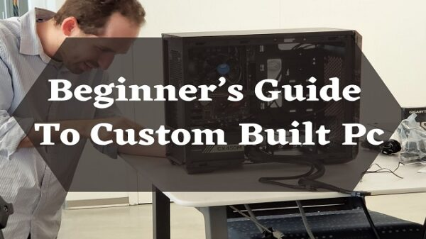 Beginner's Guide To Custom Built Pc