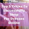 Top 5 Tricks To Successfully Shop For Dresses Online